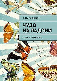 Нина Стефанович -Чудо наладони. Сказки обабочках