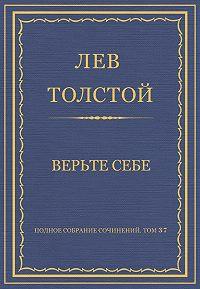 Лев Толстой -Полное собрание сочинений. Том 37. Произведения 1906–1910 гг. Верьте себе