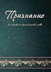 Коллектив Авторов -Признание. Коллективный сборник стихов о любви