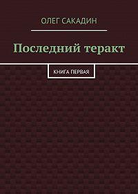 Олег Сакадин - Последний теракт. Книга первая