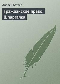 Андрей Батяев - Гражданское право. Шпаргалка