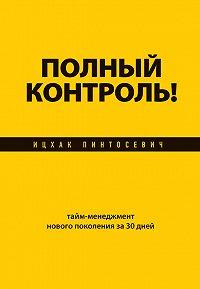 Ицхак Пинтосевич -Полный контроль! Тайм-менеджмент нового поколения за 30 дней