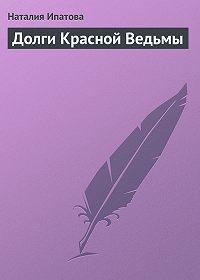 Наталия Ипатова -Долги Красной Ведьмы