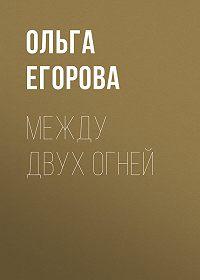 Ольга Егорова -Между двух огней