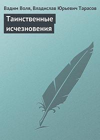 Вадим Воля, Владислав Юрьевич Тарасов - Таинственные исчезновения