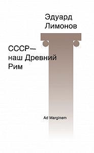 Эдуард Лимонов -СССР – наш Древний Рим