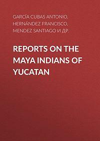 Antonio García Cubas -Reports on the Maya Indians of Yucatan