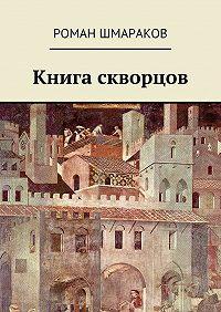 Роман Шмараков - Книга скворцов