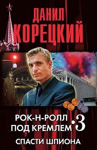 Данил Аркадьевич Корецкий -Спасти шпиона