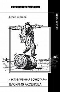 Юрий Щеглов -«Затоваренная бочкотара» Василия Аксенова. Комментарий