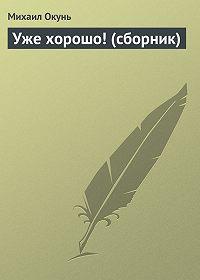 Михаил Окунь -Уже хорошо! (сборник)