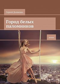 Сергей Долженко - Город белых паломников. Роман