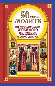 Наталия Берестова, Надежда Светова - 50 главных молитв на привлечение любимого человека в свою жизнь