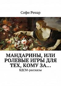 Софи Ренар -Мандарины, или Ролевые игры для тех, комуза… БДСМ-рассказы