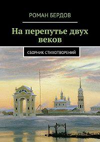Роман Бердов -Наперепутье двух веков. Сборник стихотворений