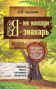 Александр Аксенов -Я – не колдун, я – знахарь. Лучшая книга сильного целителя. Полная версия бестселлера