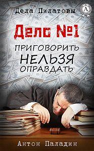Антон Паладин -Дело № 1. Приговорить нельзя оправдать