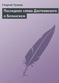Георгий Чулков - Последнее слово Достоевского о Белинском