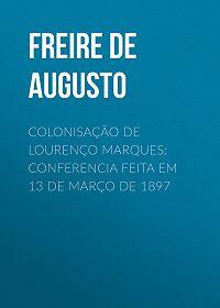 Alfredo Freire de Andrade -Colonisação de Lourenço Marques: Conferencia feita em 13 de março de 1897