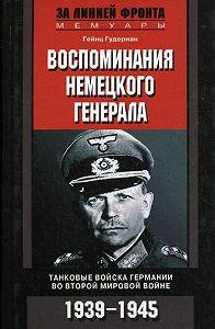 Гейнц  Гудериан -Воспоминания немецкого генерала. Танковые войска Германии во Второй мировой войне. 1939–1945