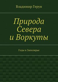 Владимир Герун -Природа Севера иВоркуты. Годы вЗаполярье