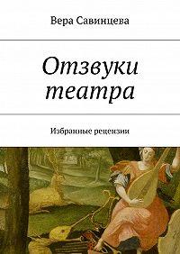 Вера Савинцева -Отзвуки театра. Избранные рецензии