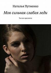 Наталья Путиенко -Моя сильная слабаяледи. Ты мне приснился
