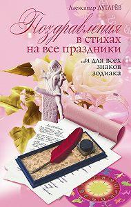 Александр Лугарёв -Поздравления в стихах на все праздники… и для всех знаков Зодиака