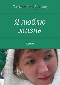 Татьяна Щербинина -Я люблю жизнь. Стихи