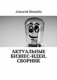 Алексей Номейн -Актуальные бизнес-идеи. Сборник
