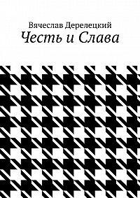 Вячеслав Дерелецкий - Честь и Слава