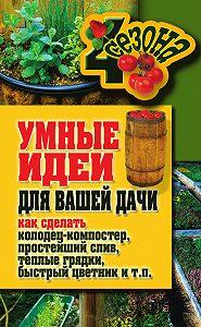 Максим Жмакин, Татьяна Плотникова - Умные идеи для вашей дачи. Как сделать колодец-компостер, простейший слив, теплые грядки, быстрый цветник и т. п.