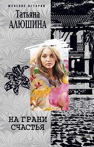Татьяна Алюшина -На грани счастья