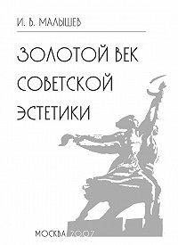 Игорь Малышев -Золотой век советской эстетики