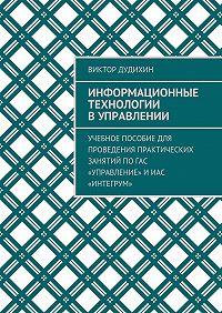 Виктор Дудихин -Информационные технологии в управлении. Учебное пособие для проведения практических занятий поГАС «Управление» иИАС «Интегрум»