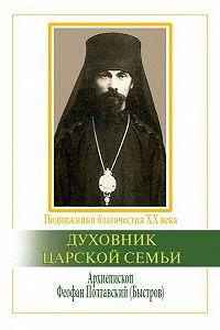Вячеслав Марченко -Духовник царской семьи. Архиепископ Феофан Полтавский, Новый Затворник (1873–1940)
