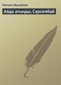 Мағжан Жұмабаев -Айда атыңды, Сәрсембай