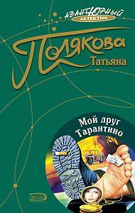 Татьяна Полякова - Мой друг Тарантино