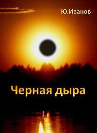 Юрий Иванов - Черная дыра (сборник)