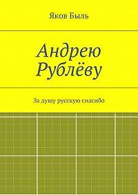 Яков Быль -Андрею Рублёву