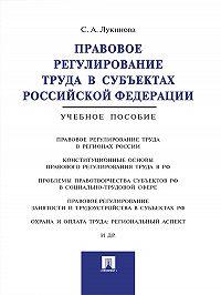 Светлана Лукинова -Правовое регулирование труда в субъектах Российской Федерации. Учебное пособие