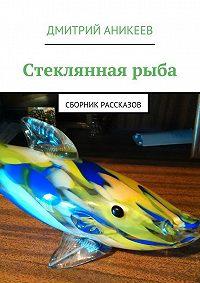 Дмитрий Аникеев -Стекляннаярыба. Сборник рассказов