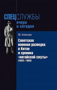 Михаил Николаевич Алексеев -Советская военная разведка в Китае и хроника «китайской смуты» (1922-1929)