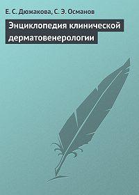 Е. С. Дюжакова, С. Э. Османов - Энциклопедия клинической дерматовенерологии