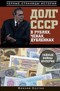 Максим Кустов -Долг СССР в рублях, чеках, дубленках. Тайные войны империи