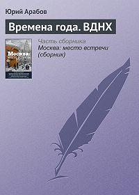 Юрий Арабов -Времена года. ВДНХ