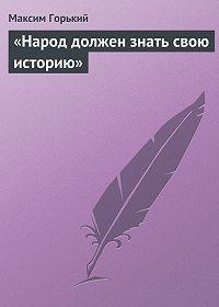 Максим Горький -«Народ должен знать свою историю»
