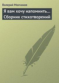 Валерий Молчанов -Я вам хочу напомнить… Сборник стихотворений
