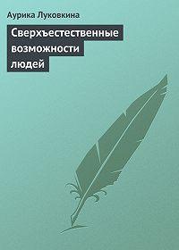 Аурика Луковкина - Сверхъестественные возможности людей