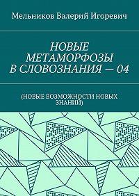 Валерий Мельников -НОВЫЕ МЕТАМОРФОЗЫ ВСЛОВОЗНАНИЯ–04. (НОВЫЕ ВОЗМОЖНОСТИ НОВЫХ ЗНАНИЙ)